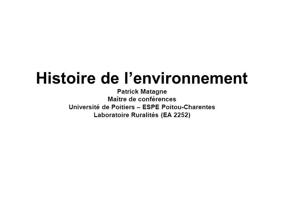 Histoire de lenvironnement Patrick Matagne Maître de conférences Université de Poitiers – ESPE Poitou-Charentes Laboratoire Ruralités (EA 2252)