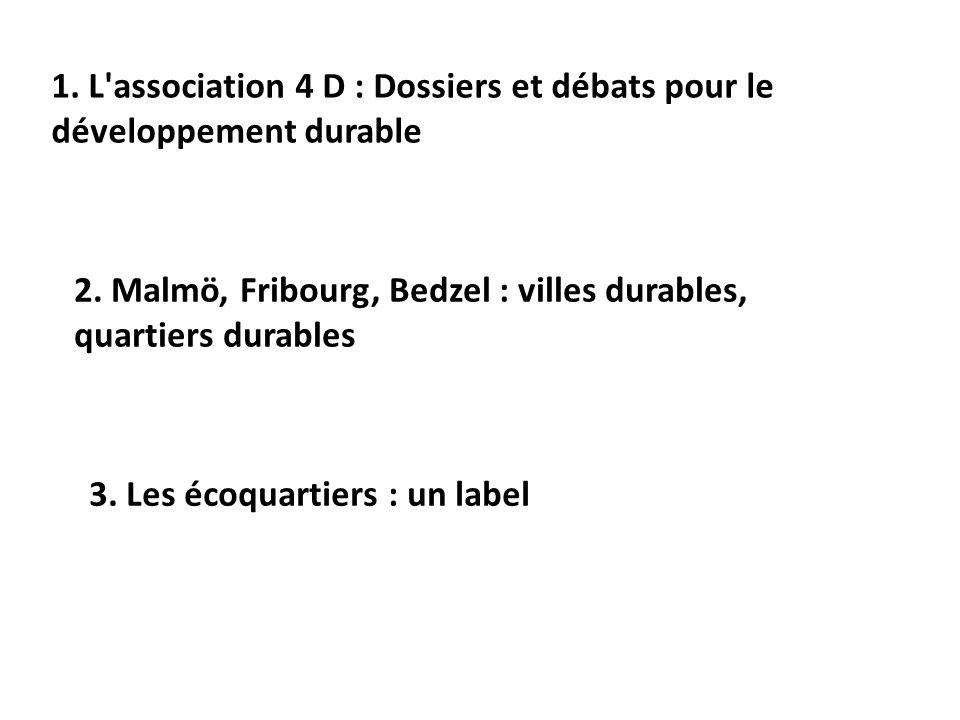 1. L'association 4 D : Dossiers et débats pour le développement durable 2. Malmö, Fribourg, Bedzel : villes durables, quartiers durables 3. Les écoqua