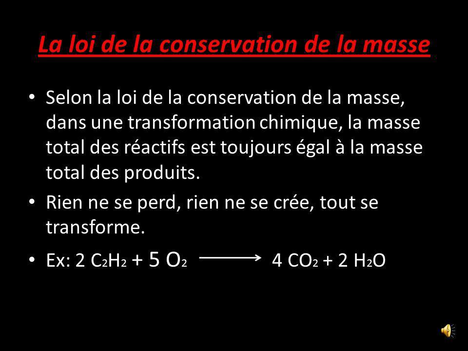 La loi de la conservation de la masse Selon la loi de la conservation de la masse, dans une transformation chimique, la masse total des réactifs est toujours égal à la masse total des produits.