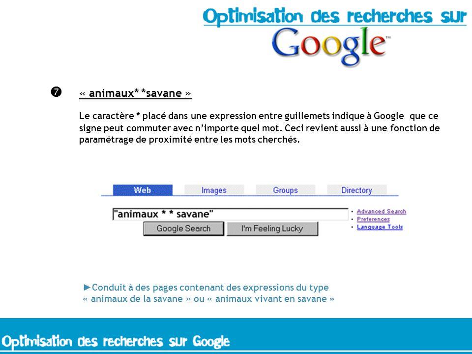 « animaux* *savane » Le caractère * placé dans une expression entre guillemets indique à Google que ce signe peut commuter avec nimporte quel mot.