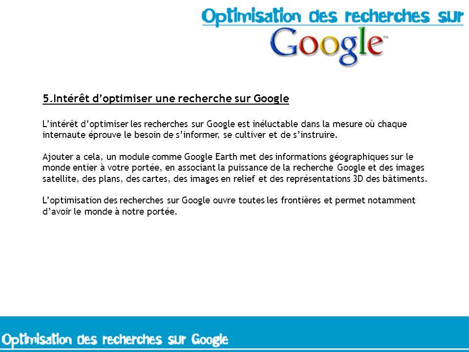 5.Intérêt doptimiser une recherche sur Google Lintérêt doptimiser les recherches sur Google est inéluctable dans la mesure où chaque internaute éprouve le besoin de sinformer, se cultiver et de sinstruire.