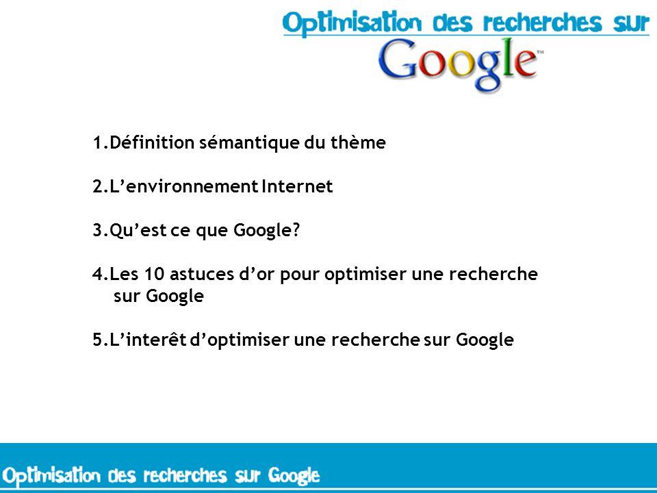 1.Définition sémantique du thème 2.Lenvironnement Internet 3.Quest ce que Google.