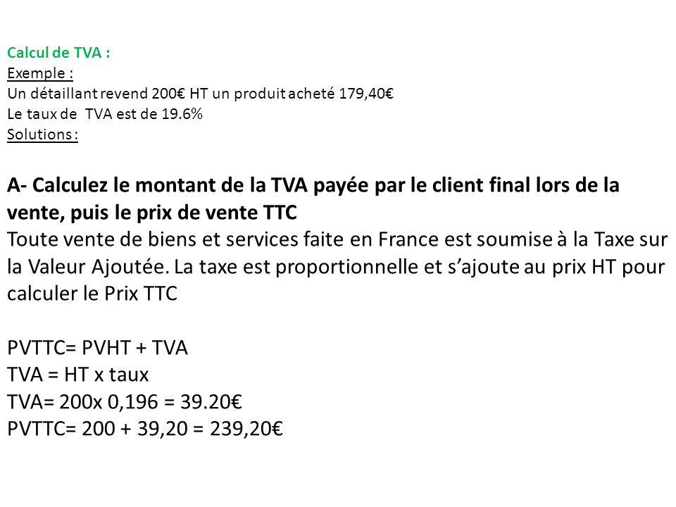Calcul de TVA : Exemple : Un détaillant revend 200 HT un produit acheté 179,40 Le taux de TVA est de 19.6% Solutions : A- Calculez le montant de la TVA payée par le client final lors de la vente, puis le prix de vente TTC Toute vente de biens et services faite en France est soumise à la Taxe sur la Valeur Ajoutée.