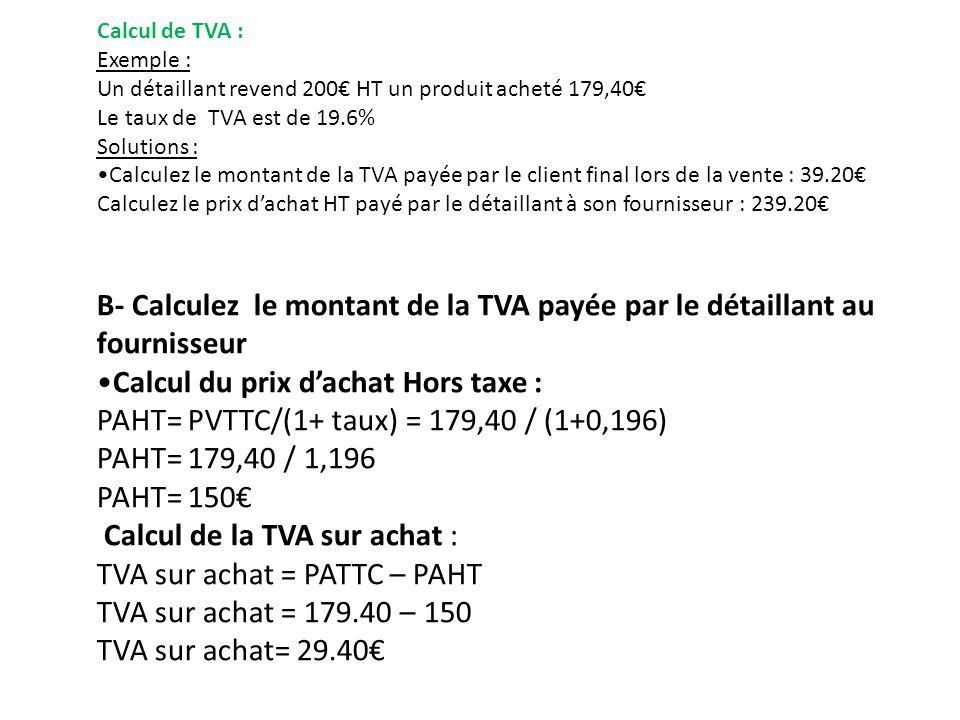 Calcul de TVA : Exemple : Un détaillant revend 200 HT un produit acheté 179,40 Le taux de TVA est de 19.6% Solutions : Calculez le montant de la TVA payée par le client final lors de la vente : 39.20 Calculez le prix dachat HT payé par le détaillant à son fournisseur : 239.20 B- Calculez le montant de la TVA payée par le détaillant au fournisseur Calcul du prix dachat Hors taxe : PAHT= PVTTC/(1+ taux) = 179,40 / (1+0,196) PAHT= 179,40 / 1,196 PAHT= 150 Calcul de la TVA sur achat : TVA sur achat = PATTC – PAHT TVA sur achat = 179.40 – 150 TVA sur achat= 29.40