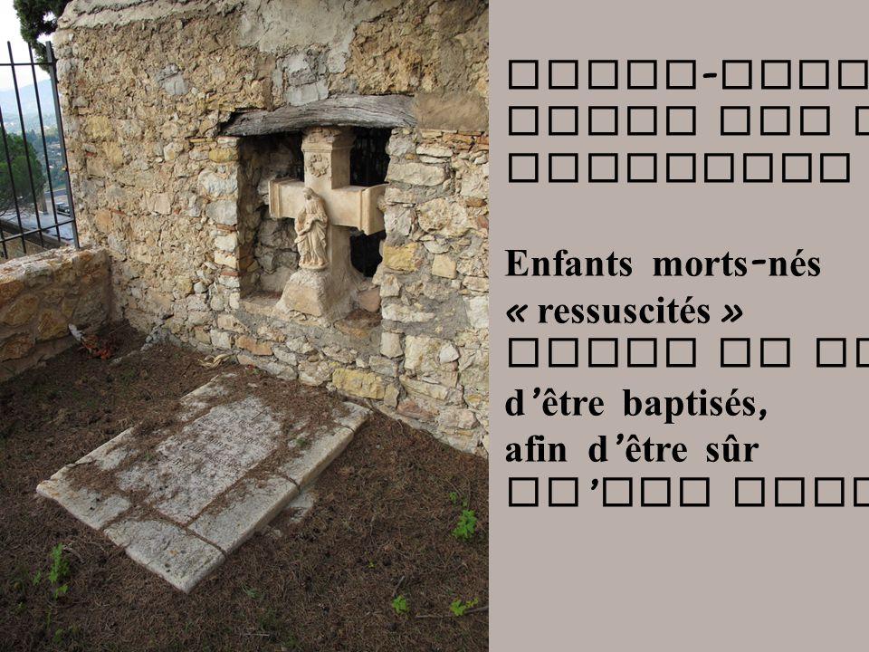 Notre - Dame - de - Vie Tombe des petits innocents Enfants morts - nés « ressuscités » Juste le temps d être baptisés, afin d être sûr qu ils iront au