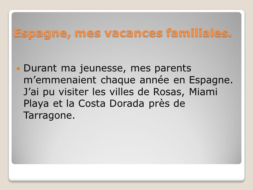 Espagne, mes vacances familiales. Durant ma jeunesse, mes parents memmenaient chaque année en Espagne. Jai pu visiter les villes de Rosas, Miami Playa