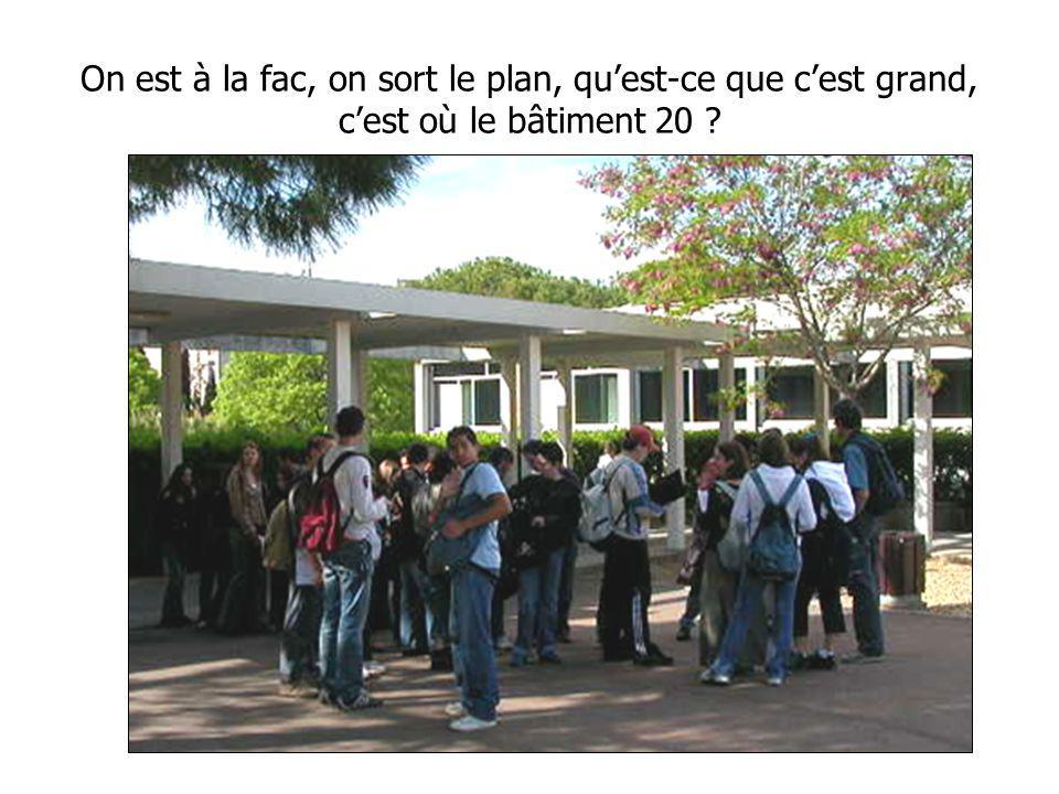 On est à la fac, on sort le plan, quest-ce que cest grand, cest où le bâtiment 20 ?