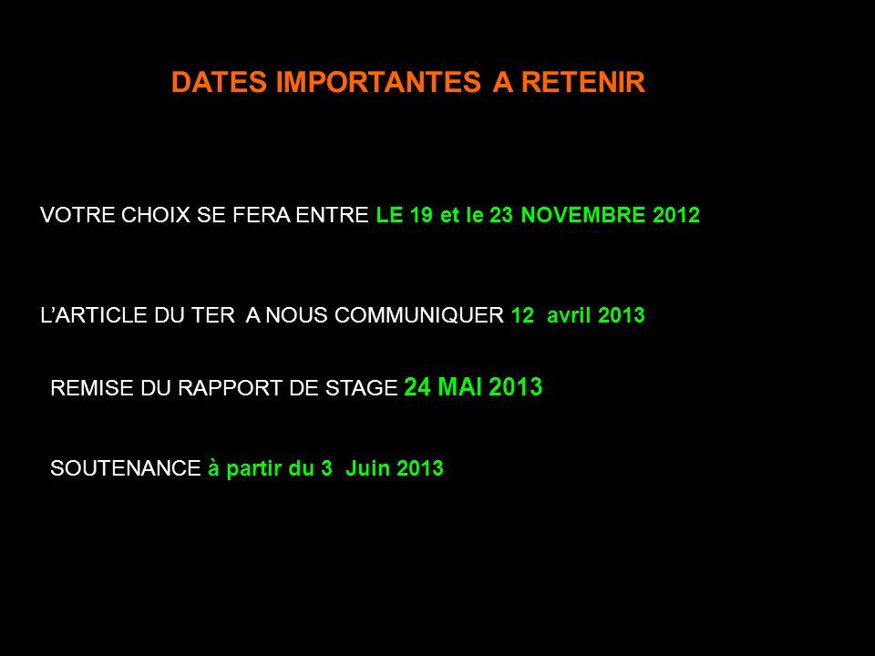 DATES IMPORTANTES A RETENIR VOTRE CHOIX SE FERA ENTRE LE 19 et le 23 NOVEMBRE 2012 REMISE DU RAPPORT DE STAGE 24 MAI 2013 SOUTENANCE à partir du 3 Juin 2013 LARTICLE DU TER A NOUS COMMUNIQUER 12 avriI 2013 INSCRIPTION SUR LE SITE JUSQUAU 21 octobre Décembre et janvier, proposition par les administrateurs