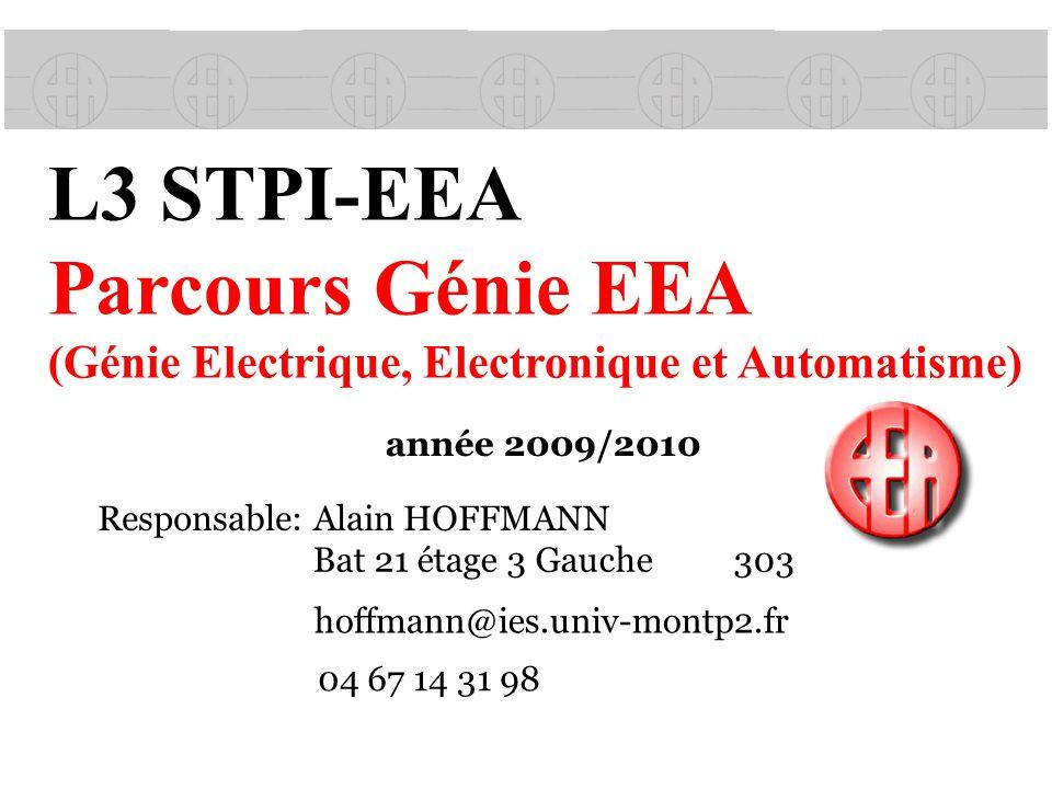 L3 STPI-EEA Parcours Génie EEA (Génie Electrique, Electronique et Automatisme) année 2009/2010 Responsable: Alain HOFFMANN hoffmann@ies.univ-montp2.fr