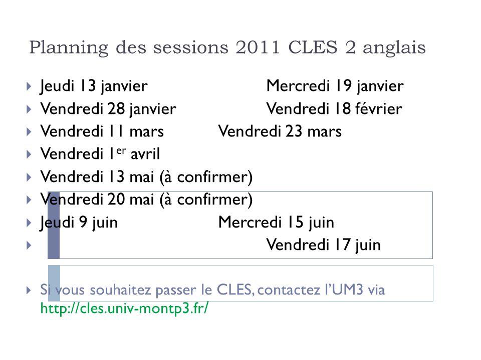 Planning des sessions 2011 CLES 2 anglais Jeudi 13 janvierMercredi 19 janvier Vendredi 28 janvierVendredi 18 février Vendredi 11 marsVendredi 23 mars Vendredi 1 er avril Vendredi 13 mai (à confirmer) Vendredi 20 mai (à confirmer) Jeudi 9 juinMercredi 15 juin Vendredi 17 juin Si vous souhaitez passer le CLES, contactez lUM3 via http://cles.univ-montp3.fr /