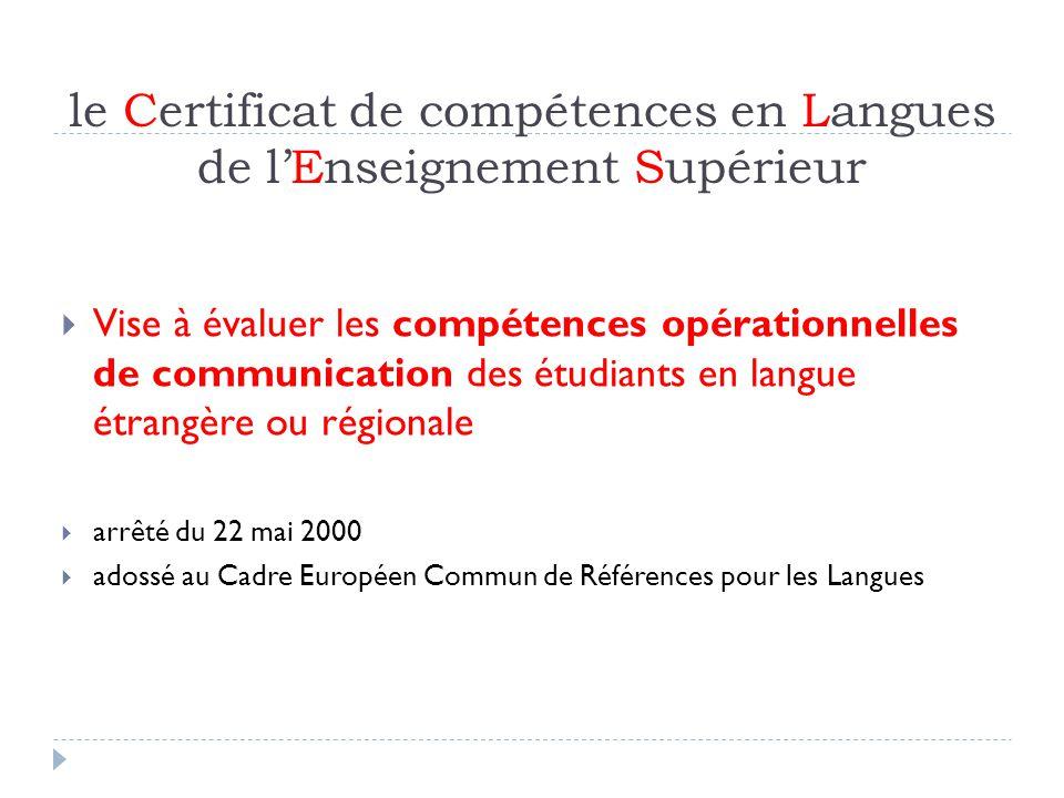 le Certificat de compétences en Langues de lEnseignement Supérieur Vise à évaluer les compétences opérationnelles de communication des étudiants en langue étrangère ou régionale arrêté du 22 mai 2000 adossé au Cadre Européen Commun de Références pour les Langues