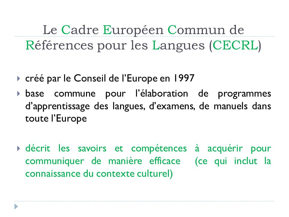 Le Cadre Européen Commun de Références pour les Langues (CECRL) Définit 6 niveaux de référence C2Utilisateur expérimenté (maîtrise) C1Utilisateur expérimenté (autonome ) B2Utilisateur indépendant (avancé) Niveau attendu au Bacc.