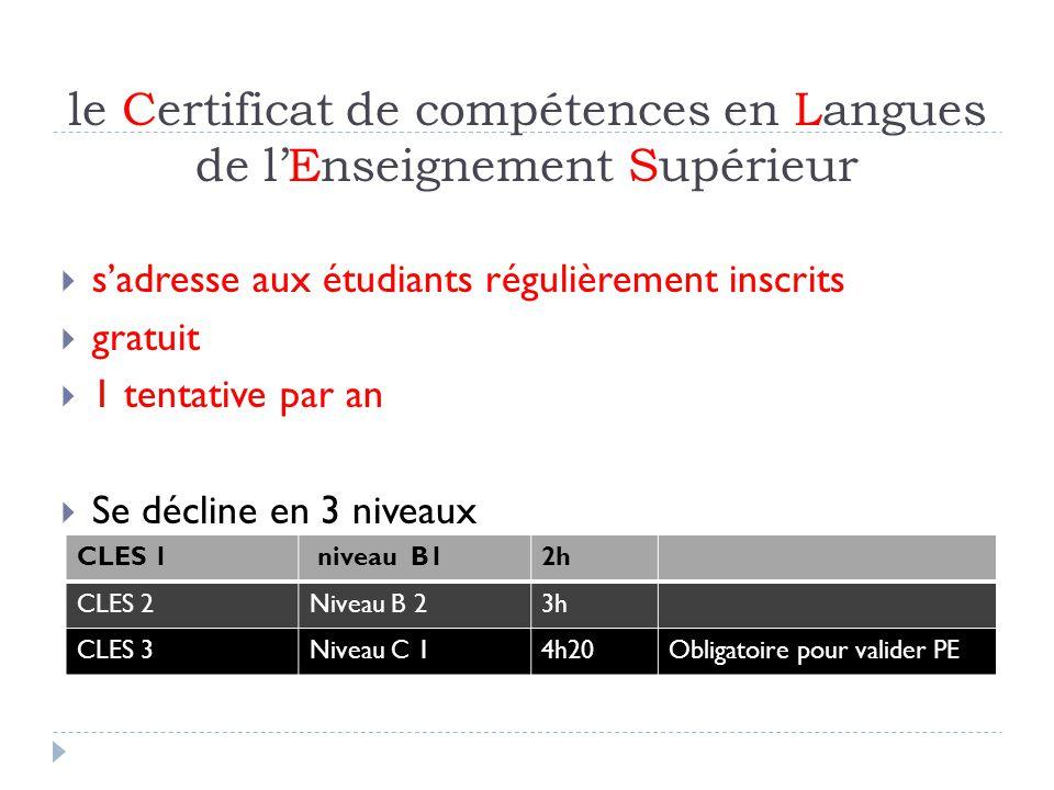 le Certificat de compétences en Langues de lEnseignement Supérieur sadresse aux étudiants régulièrement inscrits gratuit 1 tentative par an Se décline en 3 niveaux CLES 1 niveau B12h CLES 2Niveau B 23h CLES 3Niveau C 14h20Obligatoire pour valider PE