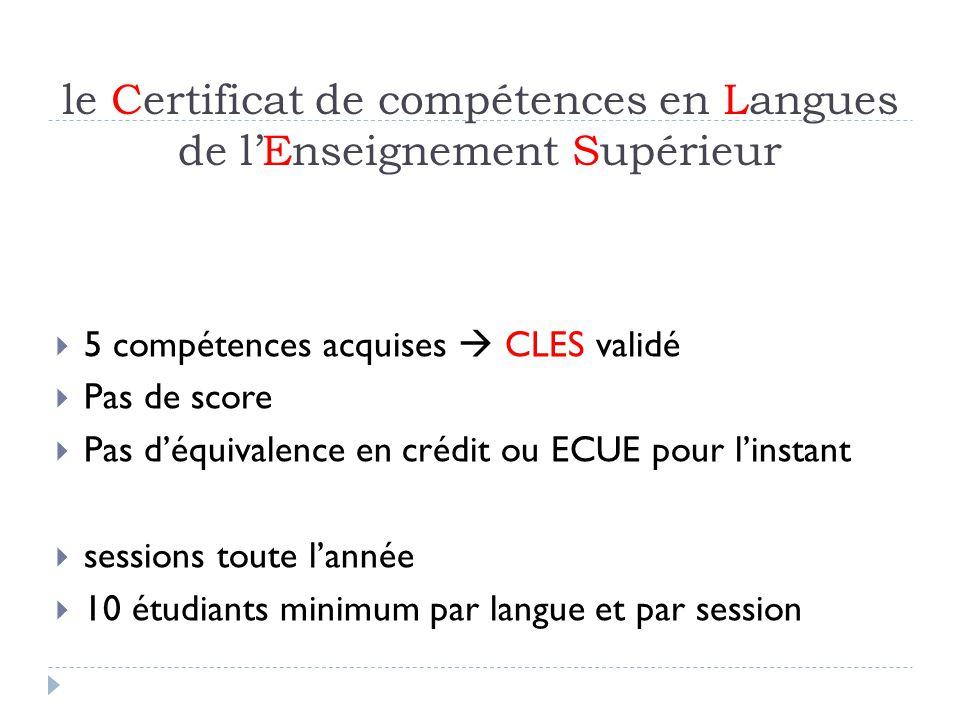 le Certificat de compétences en Langues de lEnseignement Supérieur 5 compétences acquises CLES validé Pas de score Pas déquivalence en crédit ou ECUE