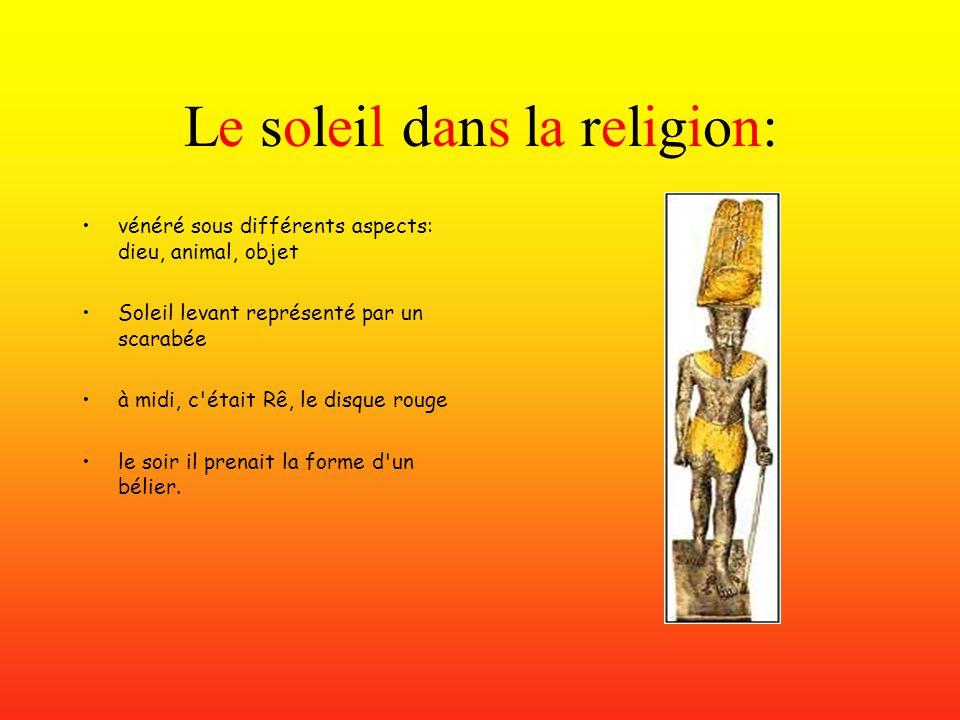 Le soleil dans la religion: vénéré sous différents aspects: dieu, animal, objet Soleil levant représenté par un scarabée à midi, c était Rê, le disque rouge le soir il prenait la forme d un bélier.