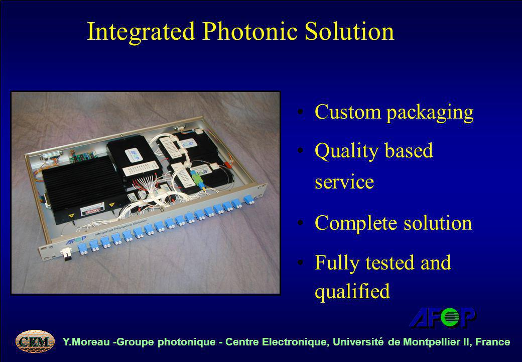 Y.Moreau -Groupe photonique - Centre Electronique, Université de Montpellier II, France Custom packaging Quality based service Complete solution Fully tested and qualified Integrated Photonic Solution