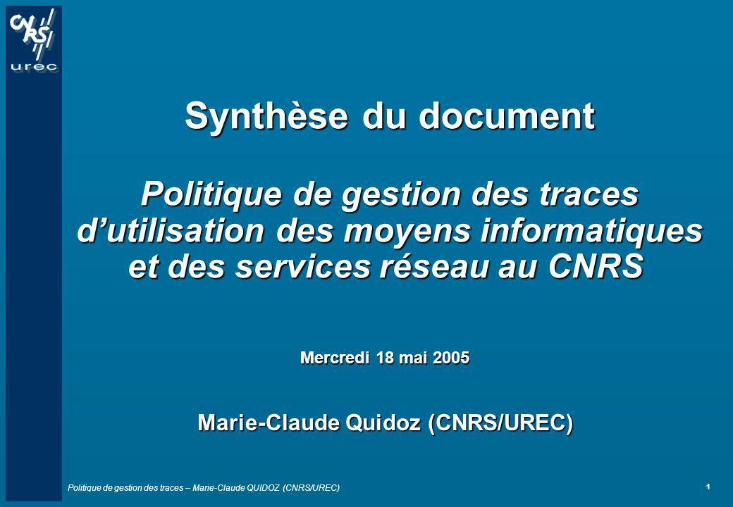 Politique de gestion des traces – Marie-Claude QUIDOZ (CNRS/UREC) 1 Synthèse du document Politique de gestion des traces dutilisation des moyens infor