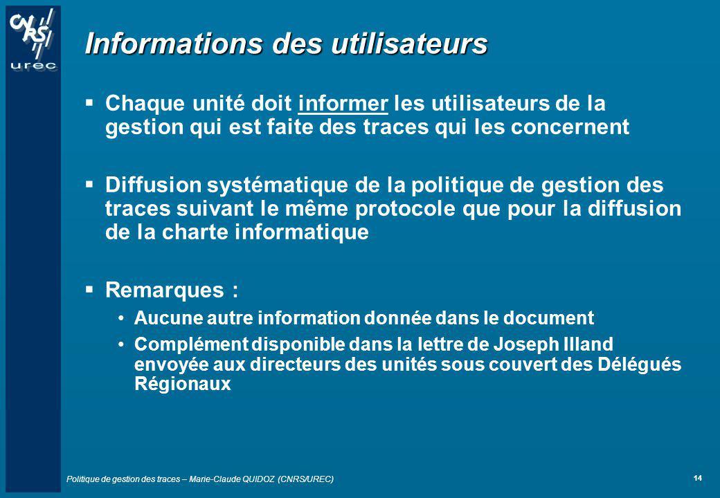Politique de gestion des traces – Marie-Claude QUIDOZ (CNRS/UREC) 14 Informations des utilisateurs Chaque unité doit informer les utilisateurs de la g