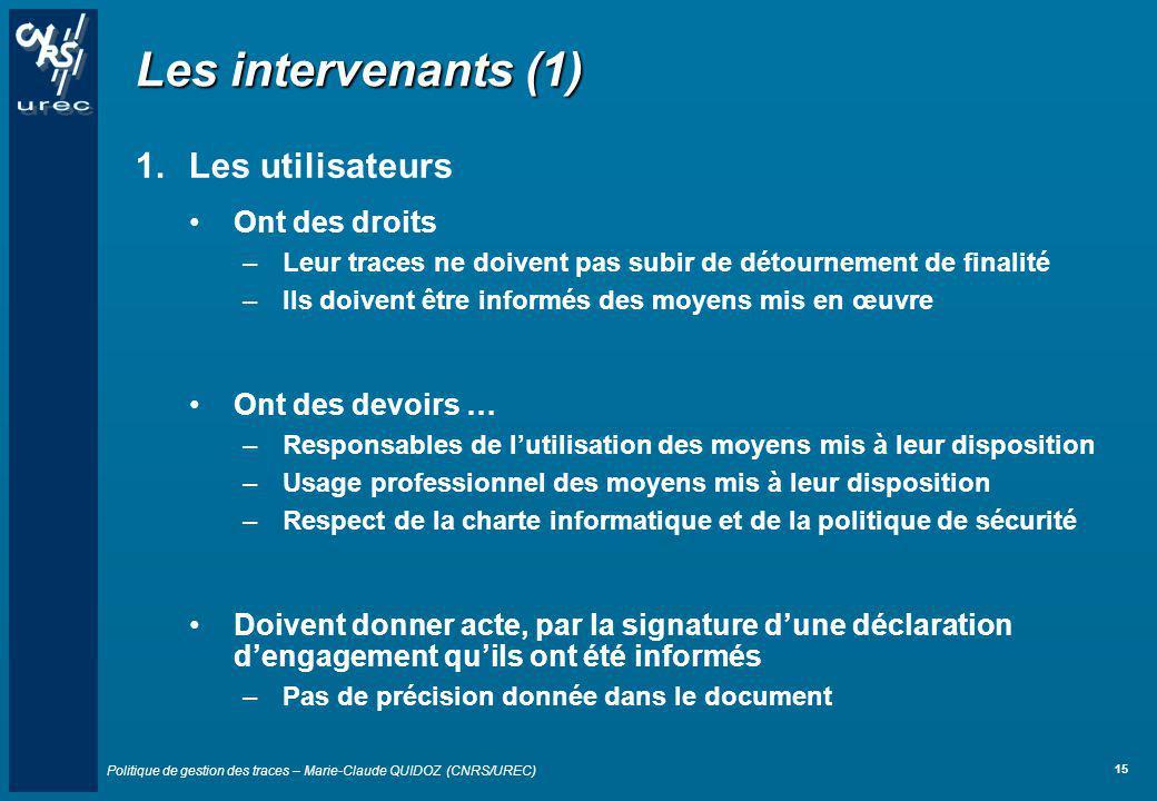 Politique de gestion des traces – Marie-Claude QUIDOZ (CNRS/UREC) 15 Les intervenants (1) 1.Les utilisateurs Ont des droits –Leur traces ne doivent pa
