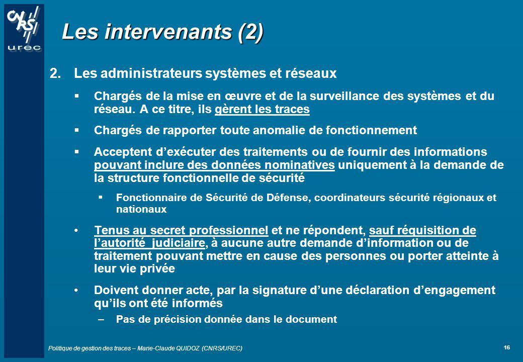 Politique de gestion des traces – Marie-Claude QUIDOZ (CNRS/UREC) 16 Les intervenants (2) 2.Les administrateurs systèmes et réseaux Chargés de la mise
