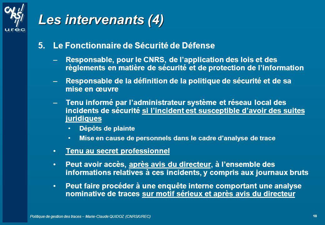 Politique de gestion des traces – Marie-Claude QUIDOZ (CNRS/UREC) 18 Les intervenants (4) 5.Le Fonctionnaire de Sécurité de Défense –Responsable, pour
