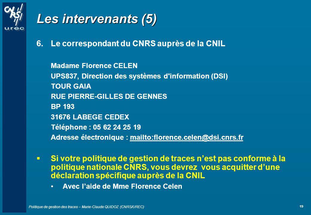 Politique de gestion des traces – Marie-Claude QUIDOZ (CNRS/UREC) 19 Les intervenants (5) 6.Le correspondant du CNRS auprès de la CNIL Madame Florence