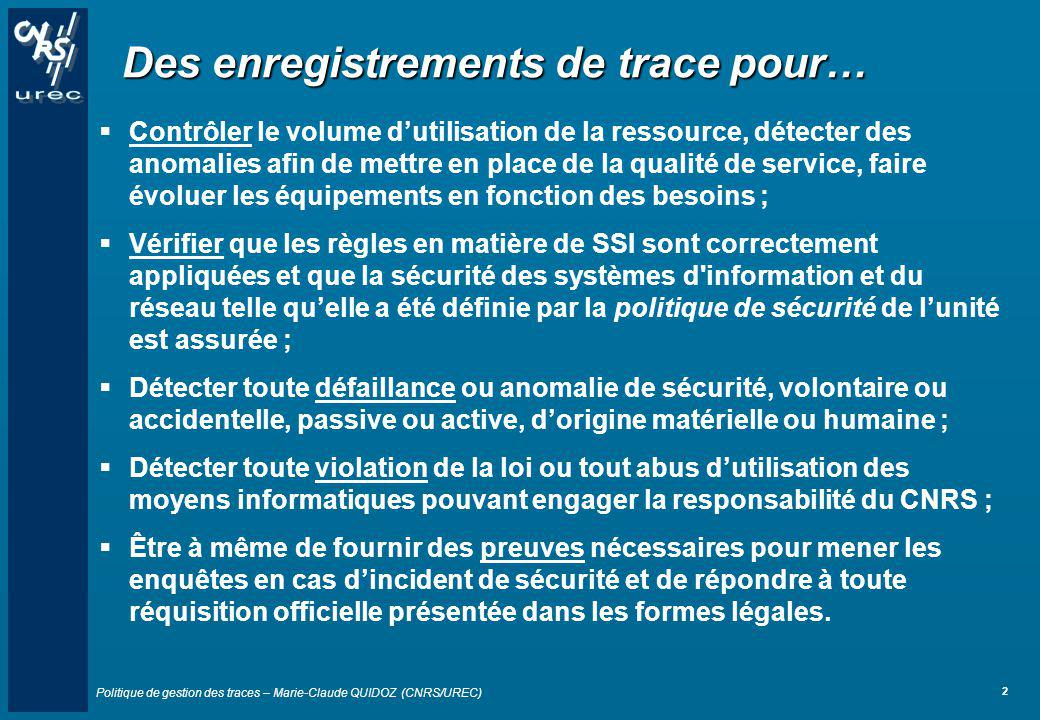 Politique de gestion des traces – Marie-Claude QUIDOZ (CNRS/UREC) 13 Remarque importante Pour tout traitement répondant à dautres objectifs, il faut faire une déclaration à la CNIL Exemples de traitement non conforme à la déclaration Information permettant de faire de la cybersurveillance d un salarié –A quelle heure M.