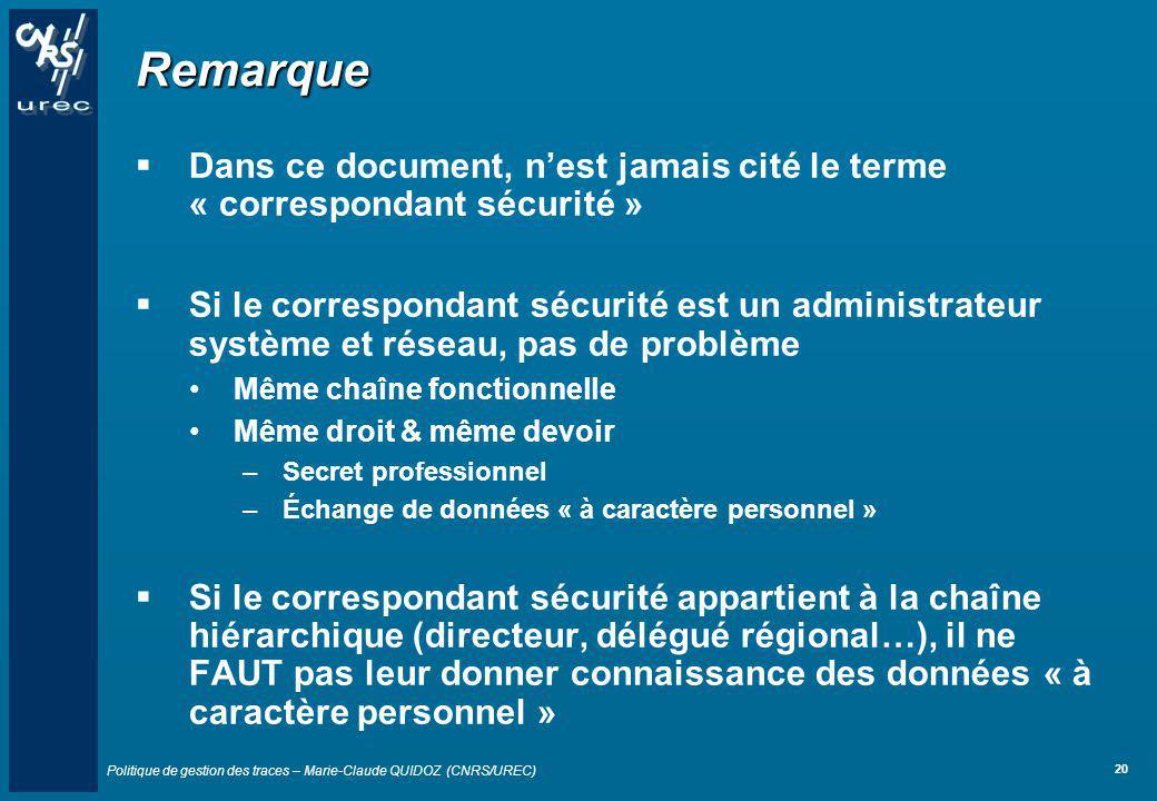 Politique de gestion des traces – Marie-Claude QUIDOZ (CNRS/UREC) 20 Remarque Dans ce document, nest jamais cité le terme « correspondant sécurité » S