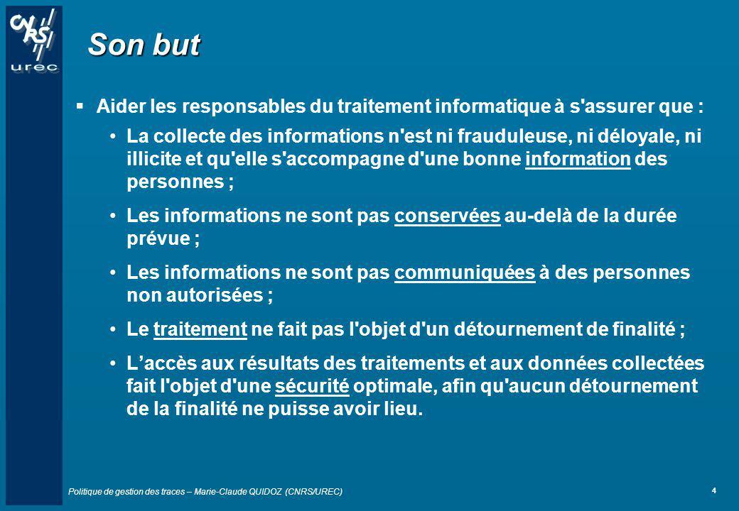 Politique de gestion des traces – Marie-Claude QUIDOZ (CNRS/UREC) 4 Son but Aider les responsables du traitement informatique à s'assurer que : La col