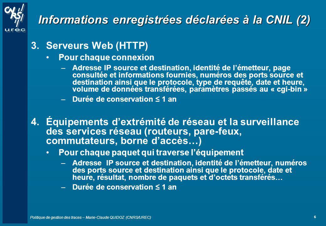 Politique de gestion des traces – Marie-Claude QUIDOZ (CNRS/UREC) 6 Informations enregistrées déclarées à la CNIL (2) 3.Serveurs Web (HTTP) Pour chaqu