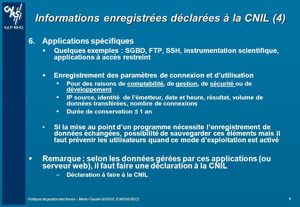 Politique de gestion des traces – Marie-Claude QUIDOZ (CNRS/UREC) 19 Les intervenants (5) 6.Le correspondant du CNRS auprès de la CNIL Madame Florence CELEN UPS837, Direction des systèmes d information (DSI) TOUR GAIA RUE PIERRE-GILLES DE GENNES BP 193 31676 LABEGE CEDEX Téléphone : 05 62 24 25 19 Adresse électronique : mailto:florence.celen@dsi.cnrs.frmailto:florence.celen@dsi.cnrs.fr Si votre politique de gestion de traces nest pas conforme à la politique nationale CNRS, vous devrez vous acquitter dune déclaration spécifique auprès de la CNIL Avec laide de Mme Florence Celen