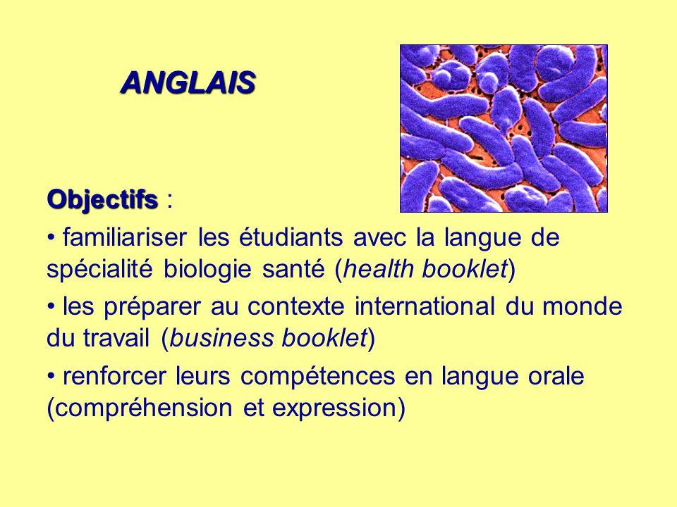 ANGLAIS Objectifs Objectifs : familiariser les étudiants avec la langue de spécialité biologie santé (health booklet) les préparer au contexte international du monde du travail (business booklet) renforcer leurs compétences en langue orale (compréhension et expression)
