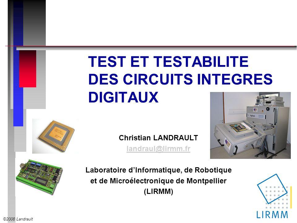 ©2008 Landrault Christian LANDRAULT landraul@lirmm.fr Laboratoire dInformatique, de Robotique et de Microélectronique de Montpellier (LIRMM) TEST ET TESTABILITE DES CIRCUITS INTEGRES DIGITAUX