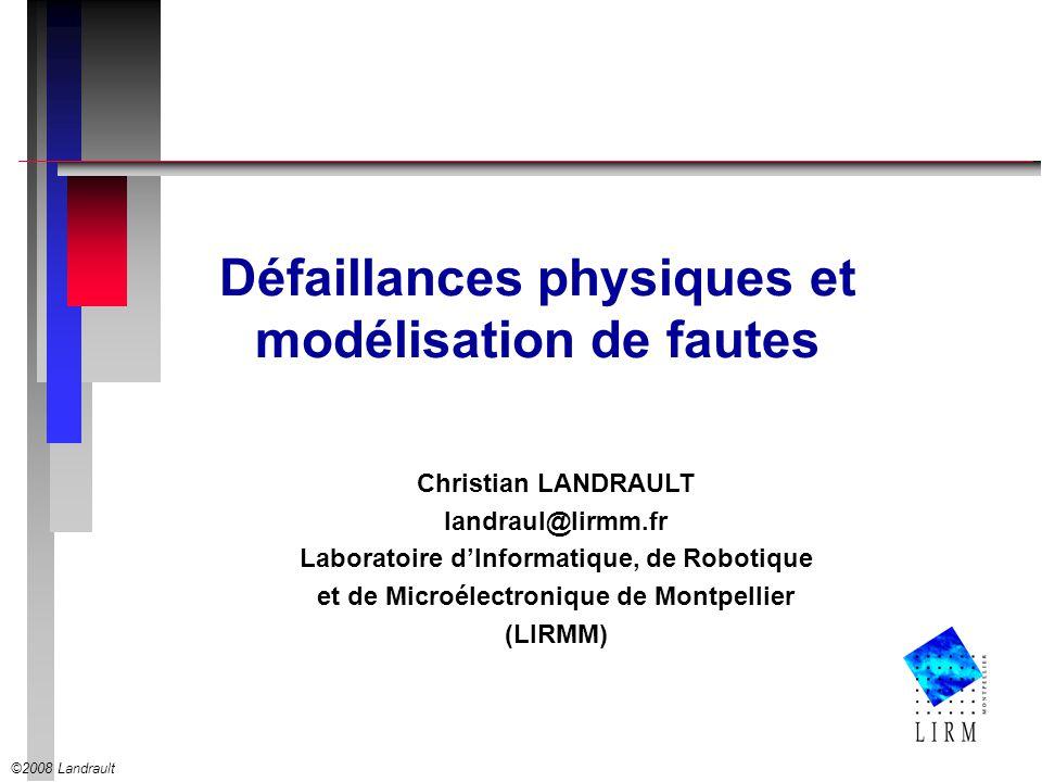 ©2008 Landrault Christian LANDRAULT landraul@lirmm.fr Laboratoire dInformatique, de Robotique et de Microélectronique de Montpellier (LIRMM) Défaillances physiques et modélisation de fautes