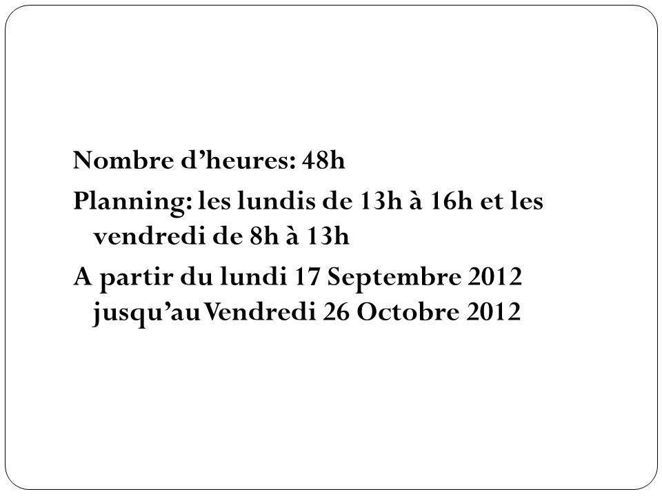 Nombre dheures: 48h Planning: les lundis de 13h à 16h et les vendredi de 8h à 13h A partir du lundi 17 Septembre 2012 jusquau Vendredi 26 Octobre 2012