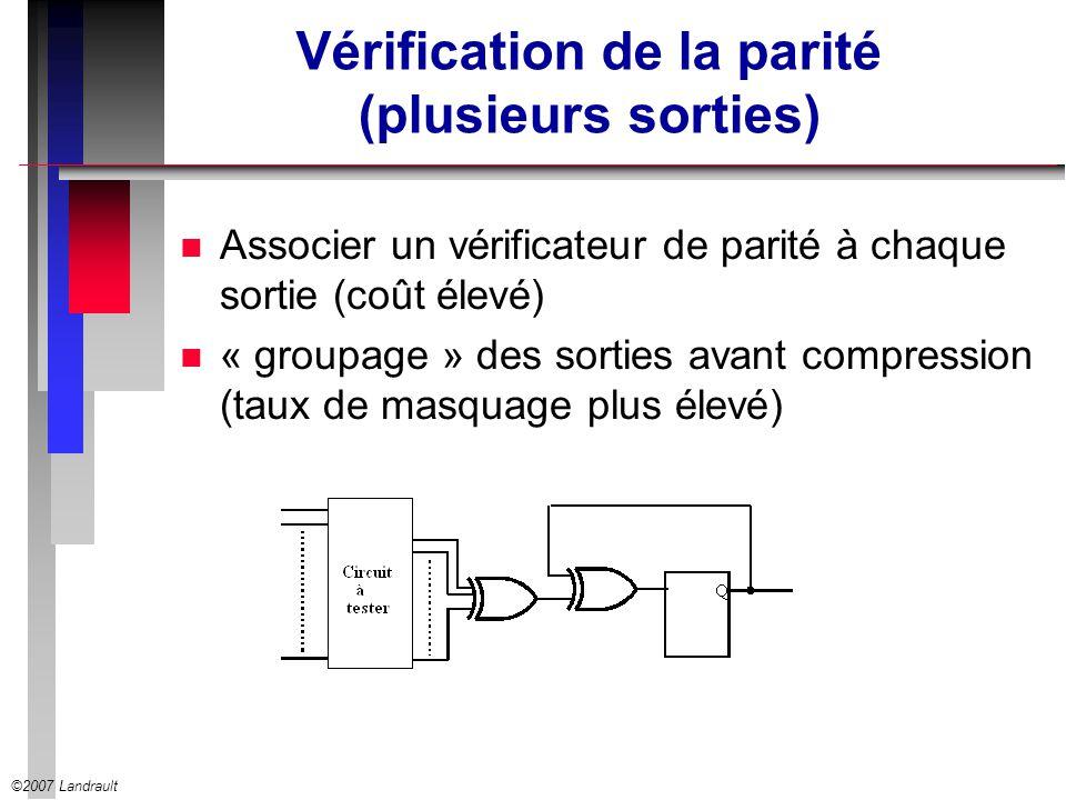©2007 Landrault Vérification de la parité (plusieurs sorties) n Associer un vérificateur de parité à chaque sortie (coût élevé) n « groupage » des sor