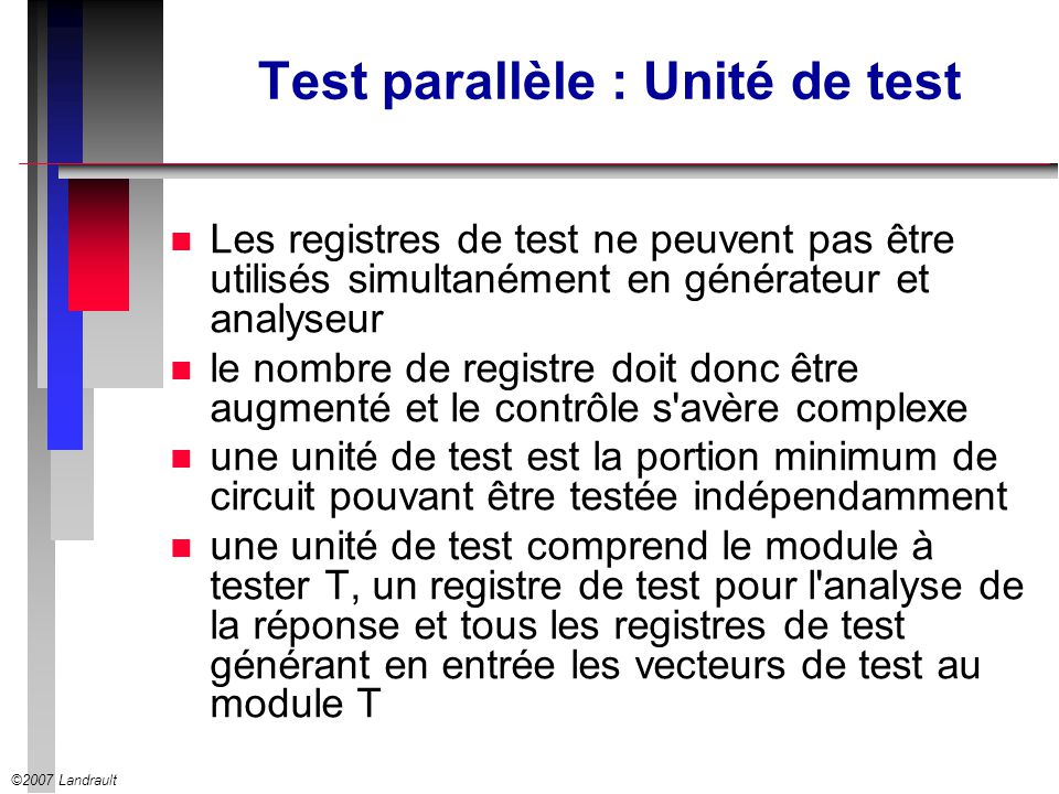 ©2007 Landrault Test parallèle : Unité de test n Les registres de test ne peuvent pas être utilisés simultanément en générateur et analyseur n le nomb