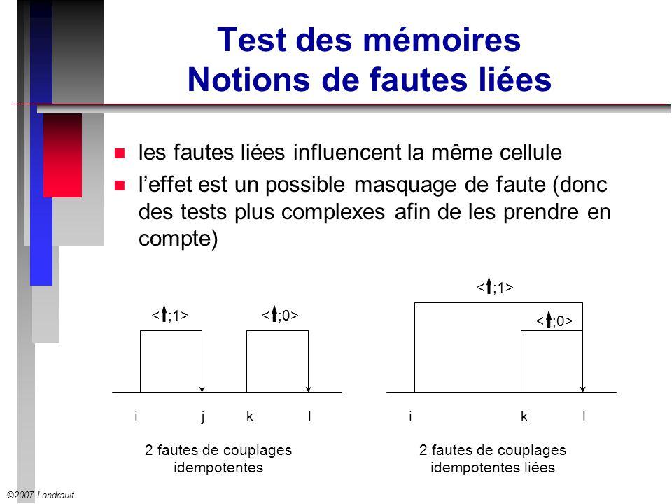 ©2007 Landrault Test des mémoires Notions de fautes liées n les fautes liées influencent la même cellule n leffet est un possible masquage de faute (d