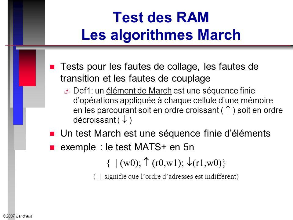©2007 Landrault Test des RAM Les algorithmes March n Tests pour les fautes de collage, les fautes de transition et les fautes de couplage Def1: un élé
