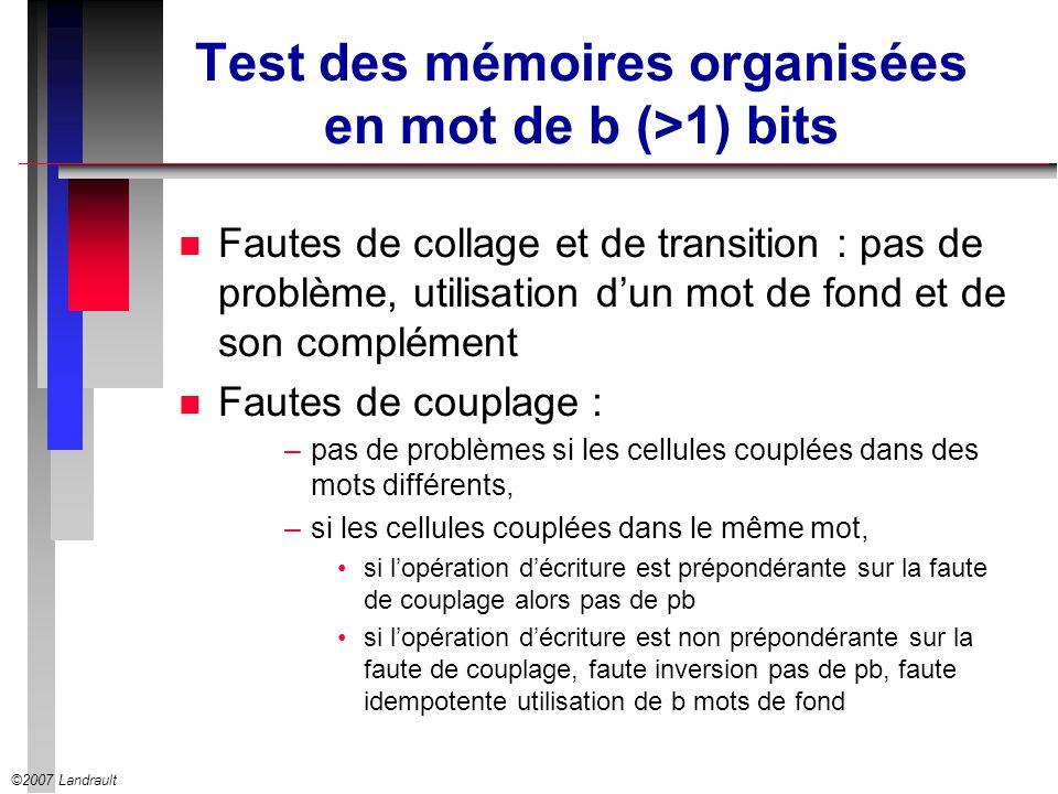 ©2007 Landrault Test des mémoires organisées en mot de b (>1) bits n Fautes de collage et de transition : pas de problème, utilisation dun mot de fond