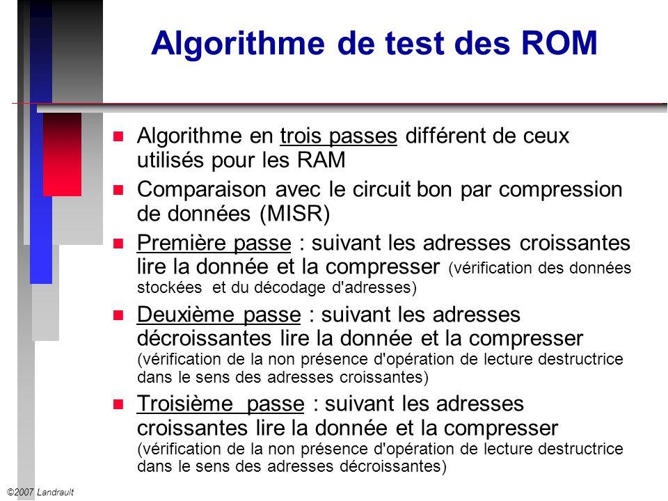 ©2007 Landrault Algorithme de test des ROM n Algorithme en trois passes différent de ceux utilisés pour les RAM n Comparaison avec le circuit bon par