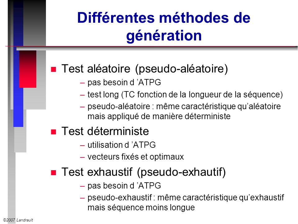 ©2007 Landrault Dépendance linéaire n Par construction les bits fournis par un LFSR sont linéairement dépendants n par exemple le test du collage à zéro de s nécessite a 1 = a 3 = a 4 = 1 x1x1 x0x0 x2x2 a5a5 x 0 +x 1 a4a4 x 0 +x 1 +x 2 a3a3 x 0 +x 2 a2a2 x2x2 a1a1 x1x1 a0a0 x0x0 s n Donc x 1 = 1, x 0 + x 2 = 1 et x 0 + x 1 + x 2 = 1 qui ne peuvent être satisfaites simultanément LFSR