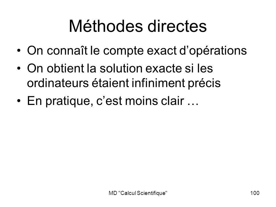 MD Calcul Scientifique 101 Gauss-Jordan – plusieurs variantes (pivot) – nécessite environ N 3 opérations (1 x et 1 +) Elimination de Gauss et substitution – nécessite environ N 3 /3 opérations Décomposition LU – Nécessite du « pivoting » – nécessite environ N 3 /3 opérations – 1 résolution de système triangulaire demande environ N 2 /2 opérations Méthodes directes