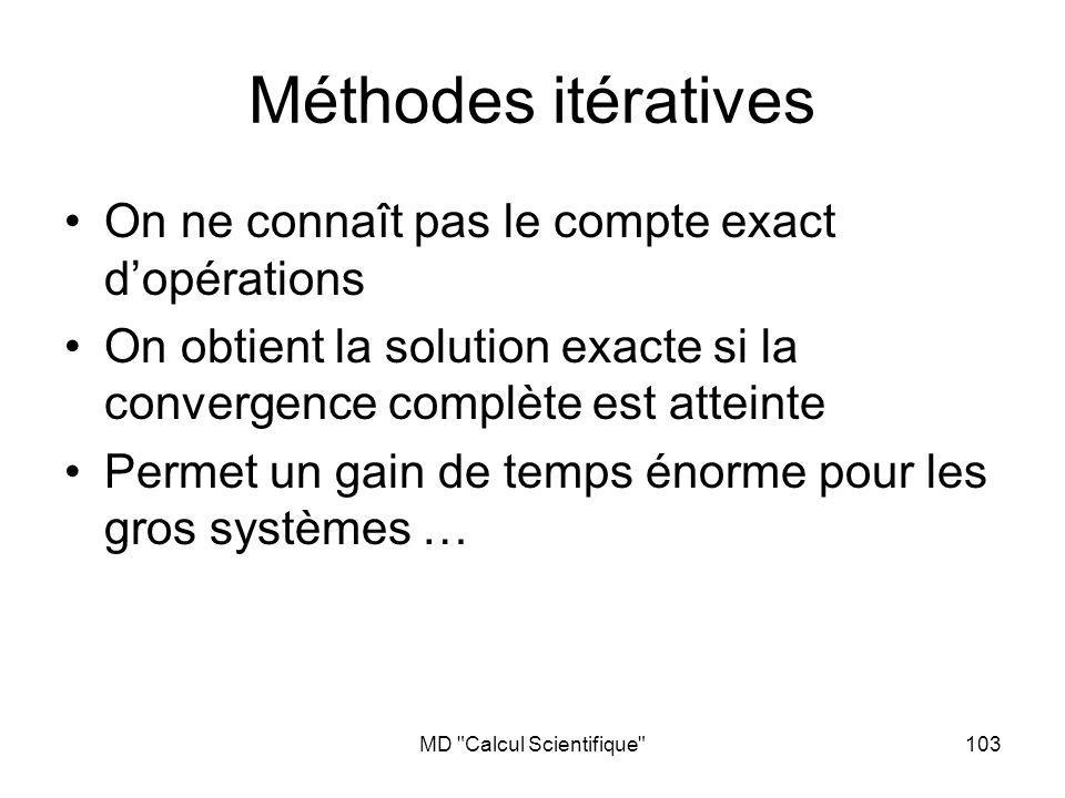 MD Calcul Scientifique 103 Méthodes itératives On ne connaît pas le compte exact dopérations On obtient la solution exacte si la convergence complète est atteinte Permet un gain de temps énorme pour les gros systèmes …