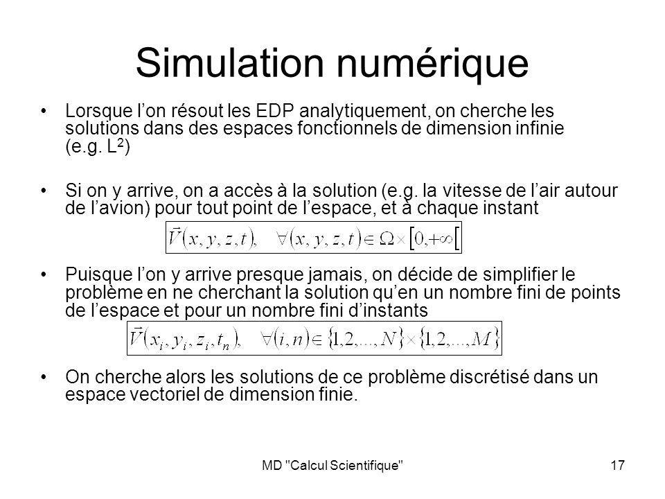 MD Calcul Scientifique 17 Simulation numérique Lorsque lon résout les EDP analytiquement, on cherche les solutions dans des espaces fonctionnels de dimension infinie (e.g.