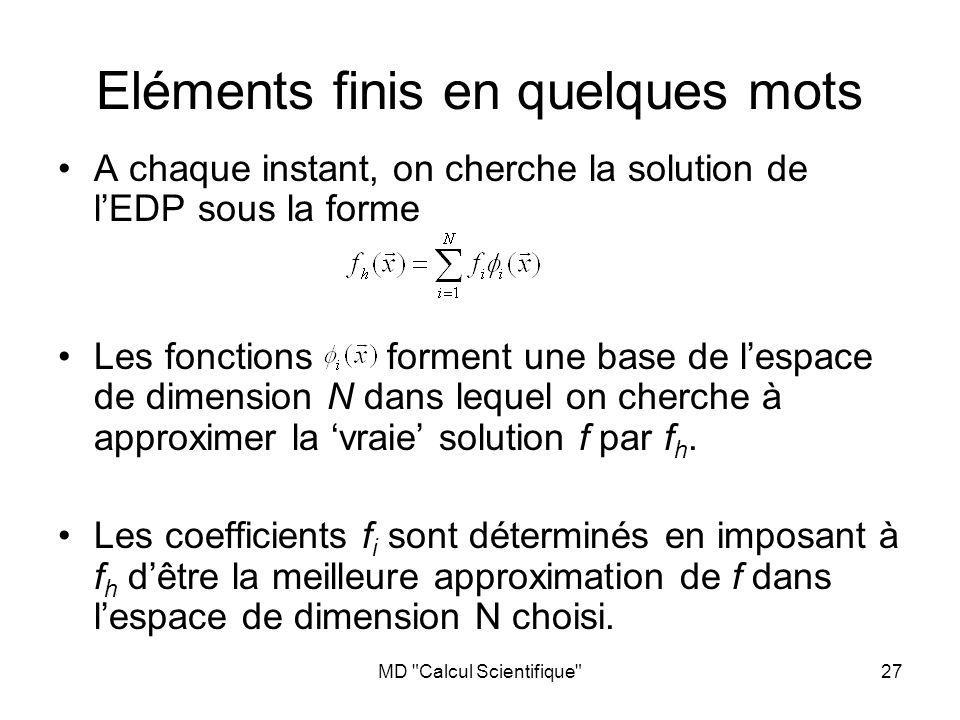 MD Calcul Scientifique 27 Eléments finis en quelques mots A chaque instant, on cherche la solution de lEDP sous la forme Les fonctions forment une base de lespace de dimension N dans lequel on cherche à approximer la vraie solution f par f h.