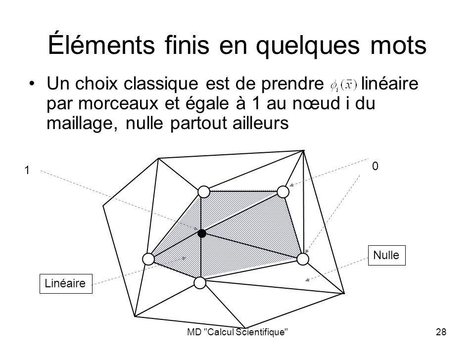 MD Calcul Scientifique 28 Éléments finis en quelques mots Un choix classique est de prendre linéaire par morceaux et égale à 1 au nœud i du maillage, nulle partout ailleurs Linéaire 1 0 Nulle