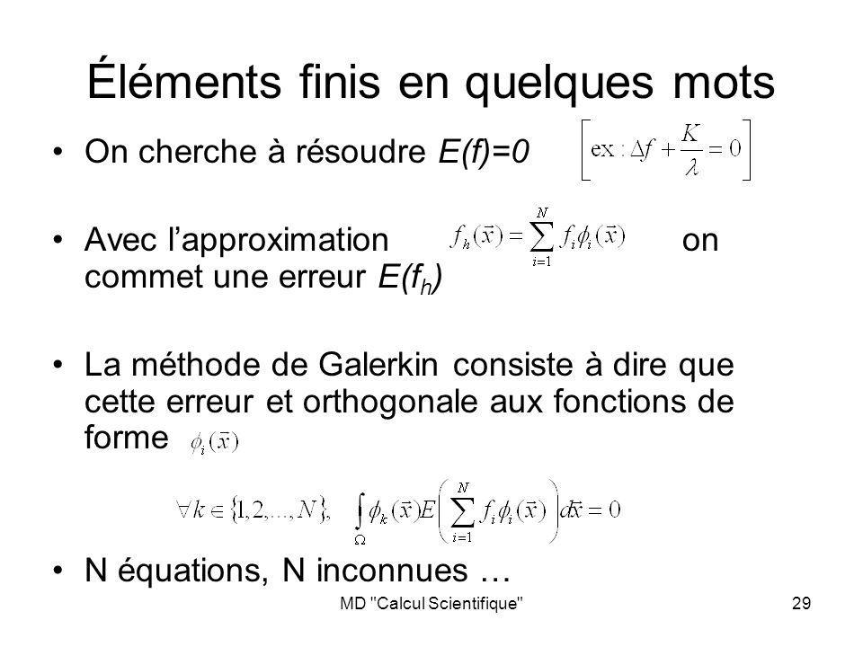 MD Calcul Scientifique 29 Éléments finis en quelques mots On cherche à résoudre E(f)=0 Avec lapproximation on commet une erreur E(f h ) La méthode de Galerkin consiste à dire que cette erreur et orthogonale aux fonctions de forme N équations, N inconnues …