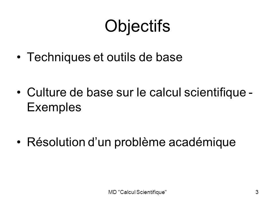 MD Calcul Scientifique 3 Objectifs Techniques et outils de base Culture de base sur le calcul scientifique - Exemples Résolution dun problème académique