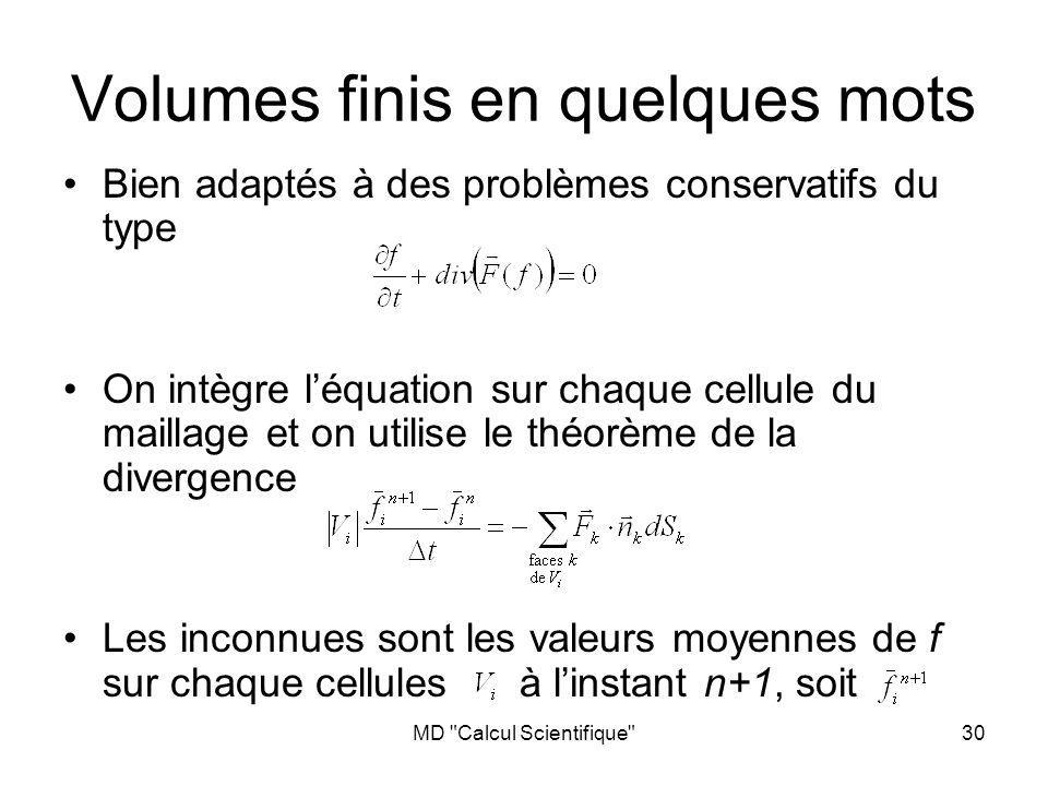 MD Calcul Scientifique 30 Volumes finis en quelques mots Bien adaptés à des problèmes conservatifs du type On intègre léquation sur chaque cellule du maillage et on utilise le théorème de la divergence Les inconnues sont les valeurs moyennes de f sur chaque cellules à linstant n+1, soit